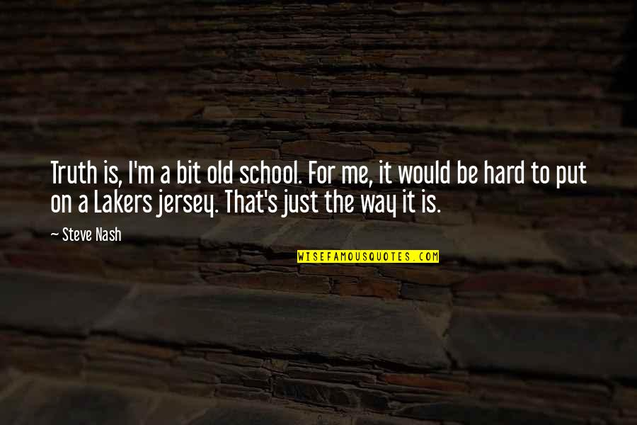 Lakers Quotes By Steve Nash: Truth is, I'm a bit old school. For