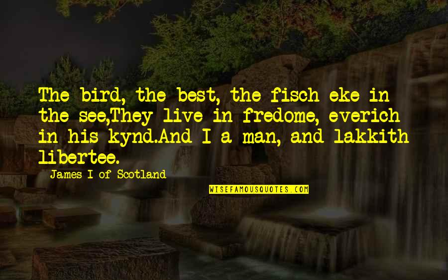 Lakkith Quotes By James I Of Scotland: The bird, the best, the fisch eke in