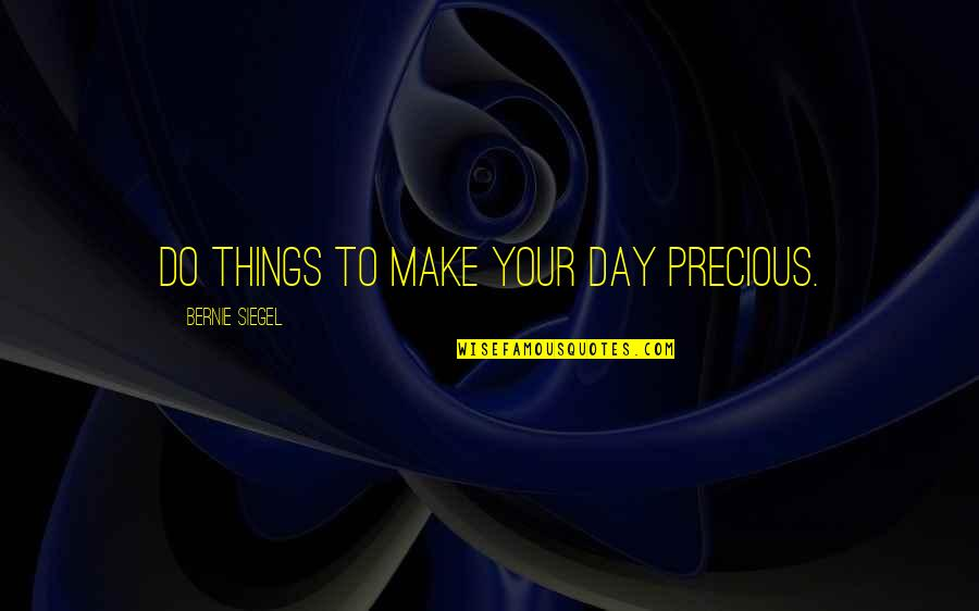 Lakshmi Maa Quotes By Bernie Siegel: Do things to make your day precious.