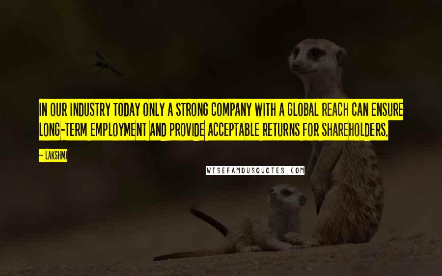 Lakshmi quotes: In our industry today only a strong company with a global reach can ensure long-term employment and provide acceptable returns for shareholders.