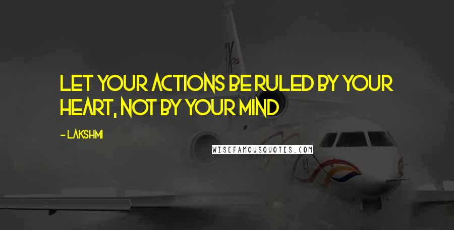 Lakshmi quotes: Let your actions be ruled by your heart, not by your mind