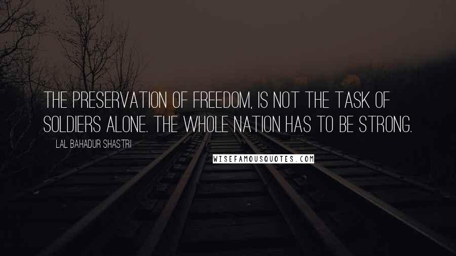 Lal Bahadur Shastri quotes: The preservation of freedom, is not the task of soldiers alone. The whole nation has to be strong.