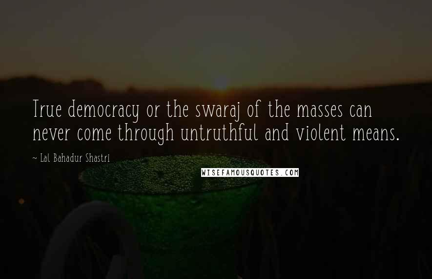 Lal Bahadur Shastri quotes: True democracy or the swaraj of the masses can never come through untruthful and violent means.