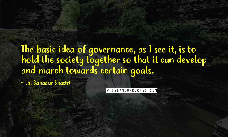 Lal Bahadur Shastri quotes: The basic idea of governance, as I see it, is to hold the society together so that it can develop and march towards certain goals.