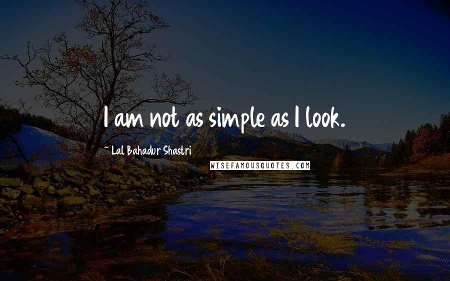 Lal Bahadur Shastri quotes: I am not as simple as I look.