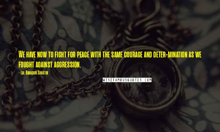 Lal Bahadur Shastri quotes: We have now to fight for peace with the same courage and deter-mination as we fought against aggression.