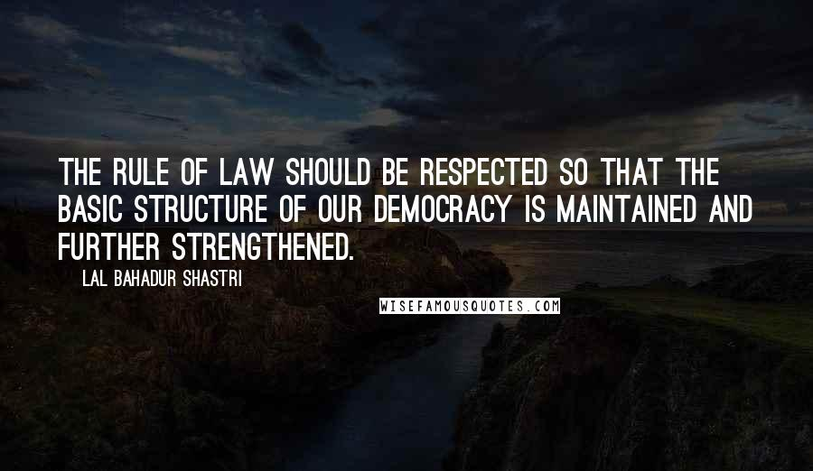 Lal Bahadur Shastri quotes: The rule of law should be respected so that the basic structure of our democracy is maintained and further strengthened.