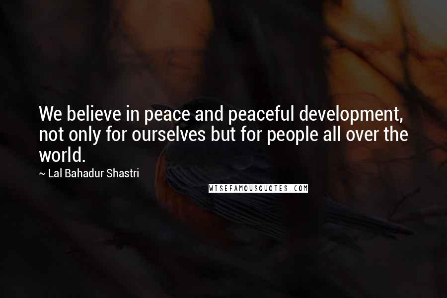 Lal Bahadur Shastri quotes: We believe in peace and peaceful development, not only for ourselves but for people all over the world.