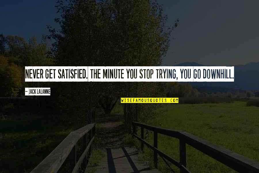 Lalanne Quotes By Jack LaLanne: Never get satisfied. The minute you stop trying,