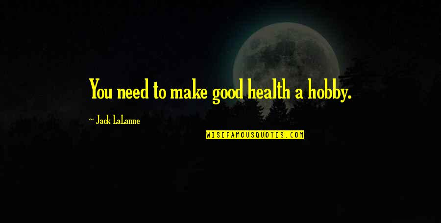 Lalanne Quotes By Jack LaLanne: You need to make good health a hobby.