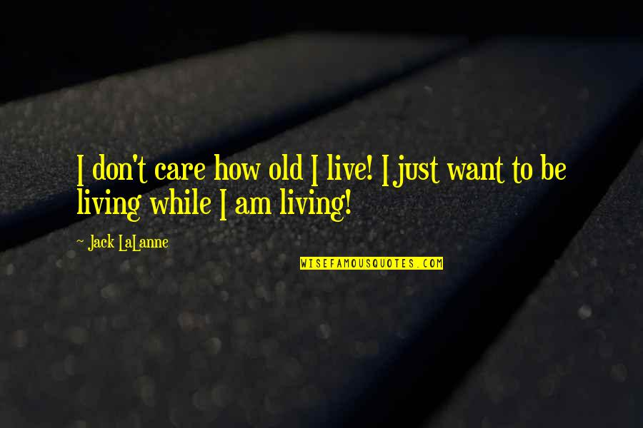 Lalanne Quotes By Jack LaLanne: I don't care how old I live! I