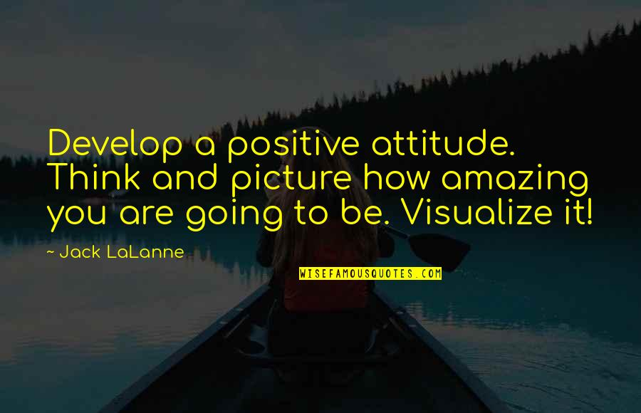 Lalanne Quotes By Jack LaLanne: Develop a positive attitude. Think and picture how