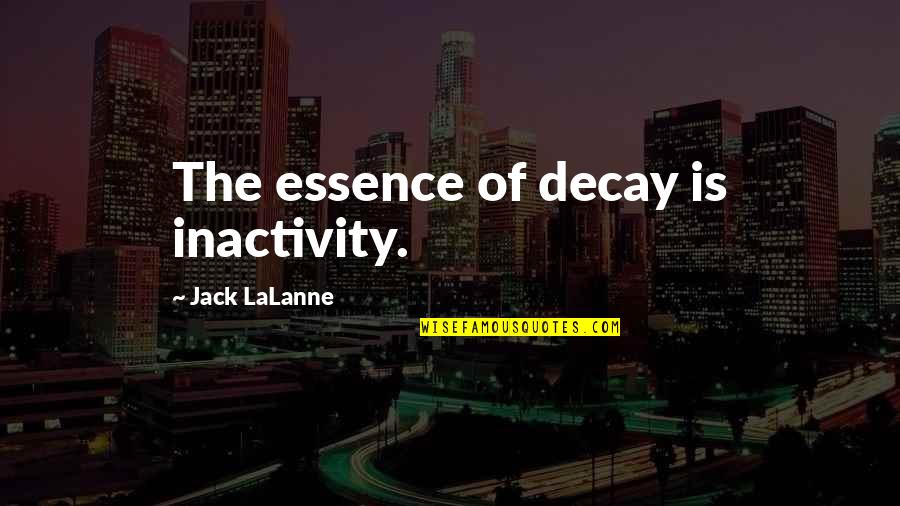 Lalanne Quotes By Jack LaLanne: The essence of decay is inactivity.