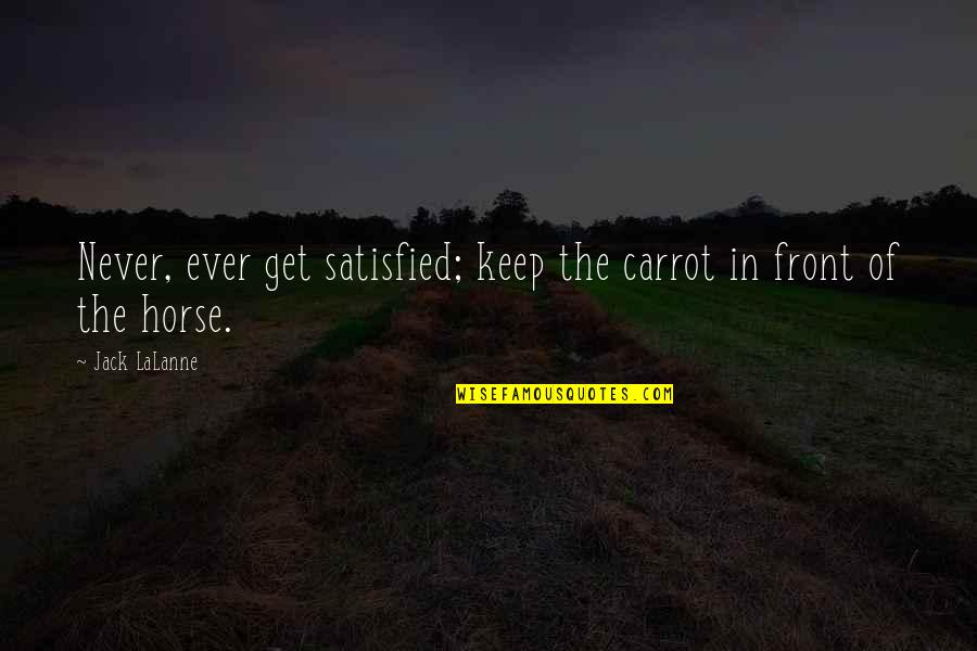Lalanne Quotes By Jack LaLanne: Never, ever get satisfied; keep the carrot in