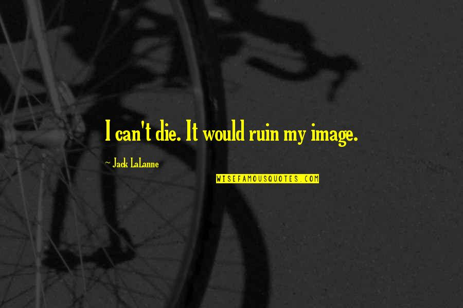 Lalanne Quotes By Jack LaLanne: I can't die. It would ruin my image.