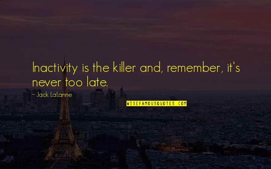 Lalanne Quotes By Jack LaLanne: Inactivity is the killer and, remember, it's never
