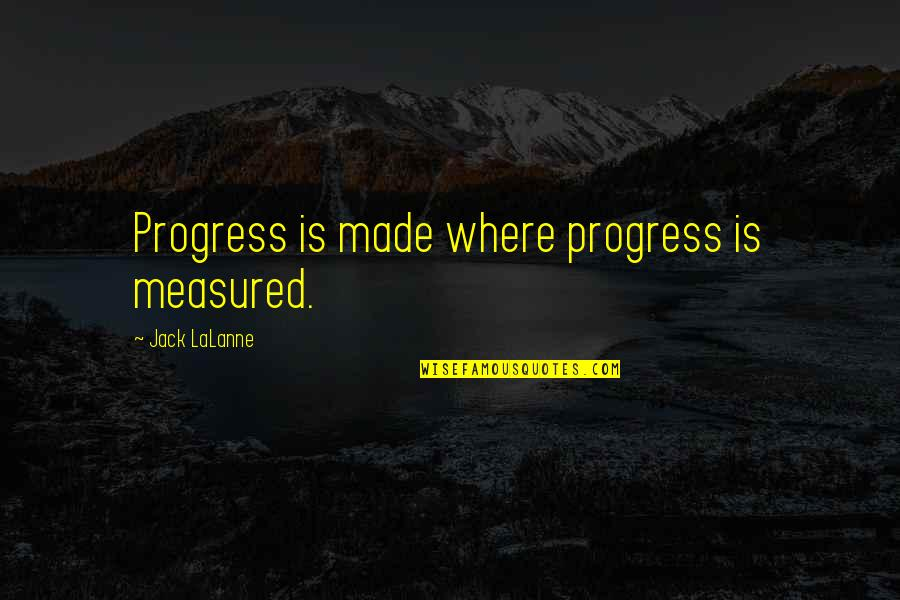 Lalanne Quotes By Jack LaLanne: Progress is made where progress is measured.