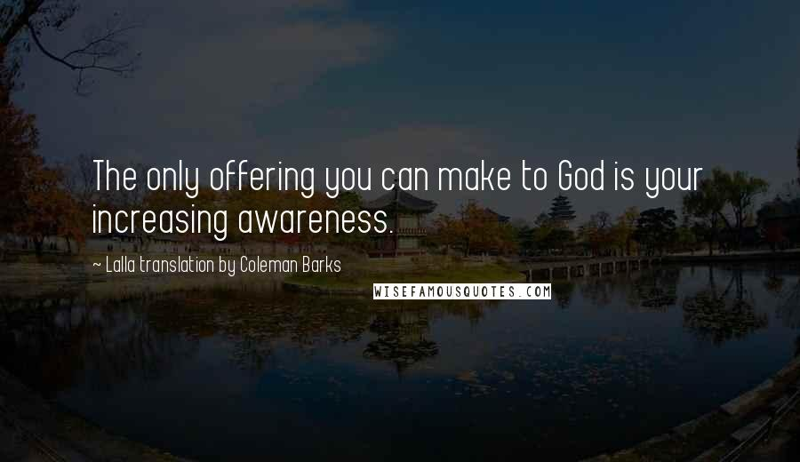 Lalla Translation By Coleman Barks quotes: The only offering you can make to God is your increasing awareness.