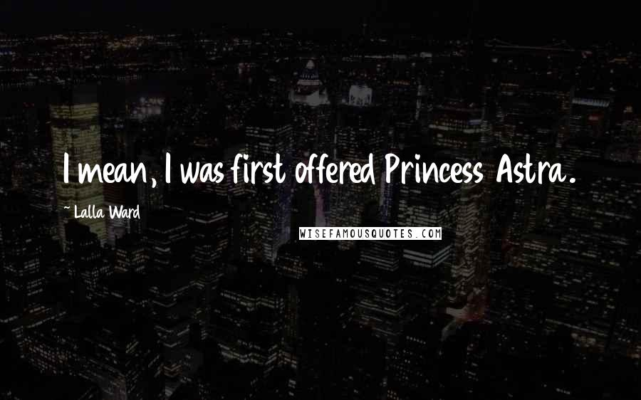 Lalla Ward quotes: I mean, I was first offered Princess Astra.