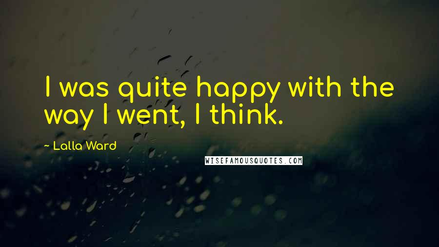 Lalla Ward quotes: I was quite happy with the way I went, I think.