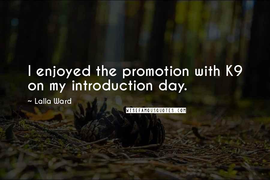 Lalla Ward quotes: I enjoyed the promotion with K9 on my introduction day.