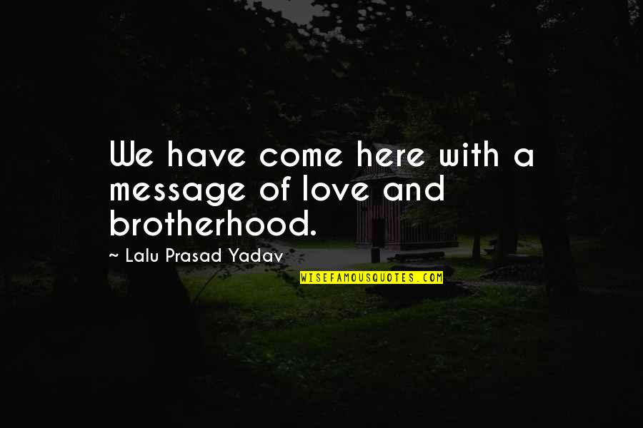 Lalu Prasad Quotes By Lalu Prasad Yadav: We have come here with a message of