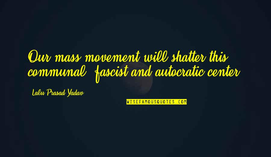 Lalu Prasad Quotes By Lalu Prasad Yadav: Our mass movement will shatter this communal, fascist