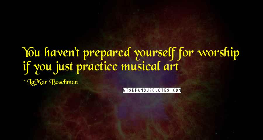 LaMar Boschman quotes: You haven't prepared yourself for worship if you just practice musical art