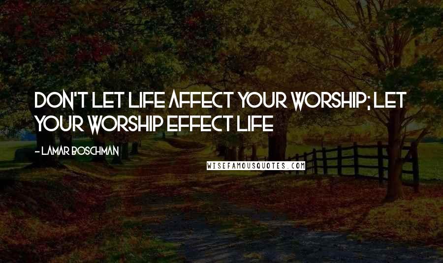 LaMar Boschman quotes: Don't let life affect your worship; let your worship effect life