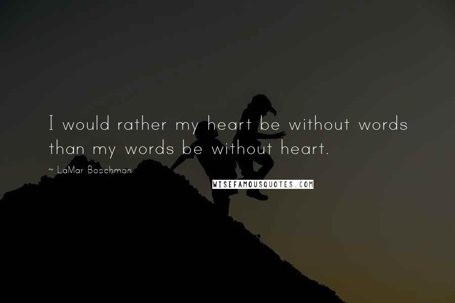 LaMar Boschman quotes: I would rather my heart be without words than my words be without heart.