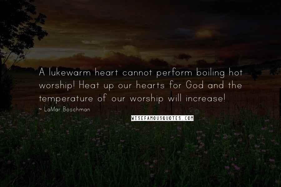 LaMar Boschman quotes: A lukewarm heart cannot perform boiling hot worship! Heat up our hearts for God and the temperature of our worship will increase!