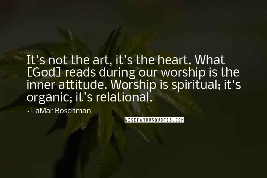 LaMar Boschman quotes: It's not the art, it's the heart. What [God] reads during our worship is the inner attitude. Worship is spiritual; it's organic; it's relational.