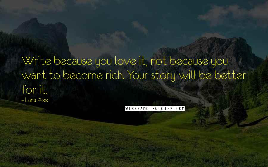 Lana Axe quotes: Write because you love it, not because you want to become rich. Your story will be better for it.