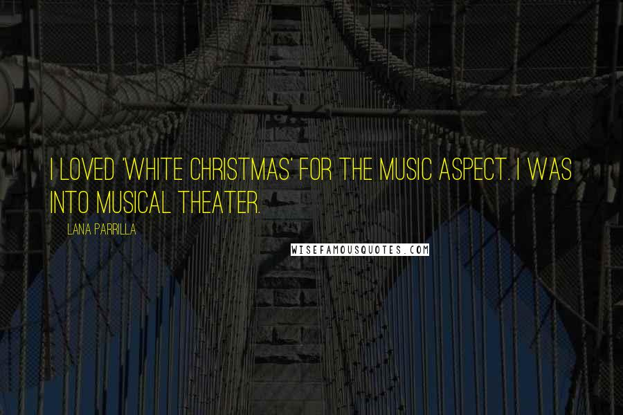 Lana Parrilla quotes: I loved 'White Christmas' for the music aspect. I was into musical theater.