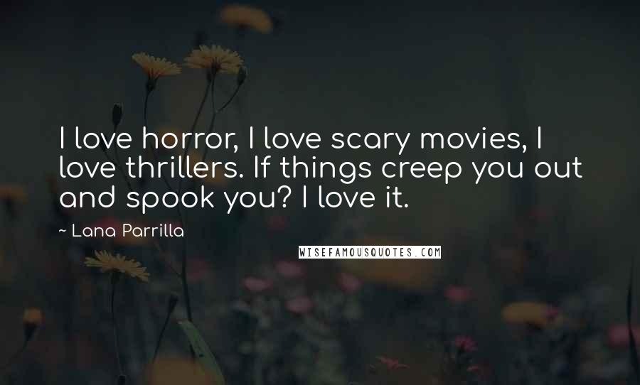 Lana Parrilla quotes: I love horror, I love scary movies, I love thrillers. If things creep you out and spook you? I love it.