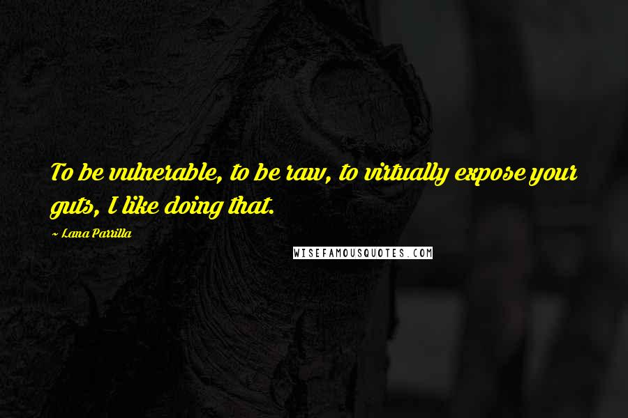 Lana Parrilla quotes: To be vulnerable, to be raw, to virtually expose your guts, I like doing that.