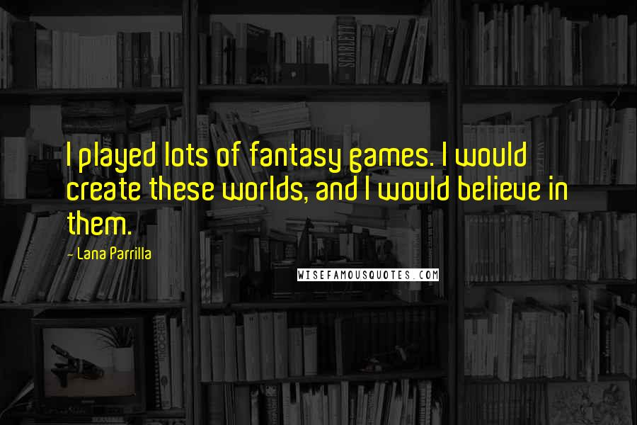 Lana Parrilla quotes: I played lots of fantasy games. I would create these worlds, and I would believe in them.