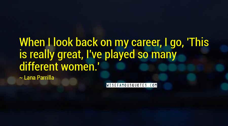 Lana Parrilla quotes: When I look back on my career, I go, 'This is really great, I've played so many different women.'