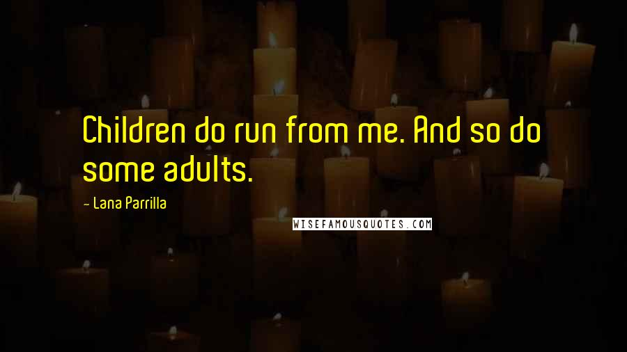 Lana Parrilla quotes: Children do run from me. And so do some adults.