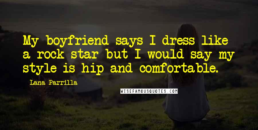 Lana Parrilla quotes: My boyfriend says I dress like a rock star but I would say my style is hip and comfortable.