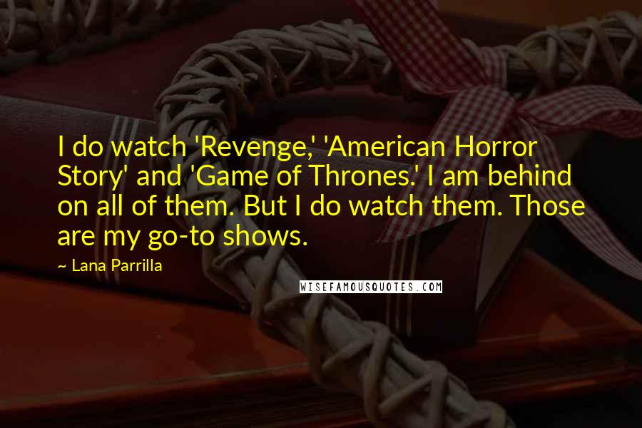 Lana Parrilla quotes: I do watch 'Revenge,' 'American Horror Story' and 'Game of Thrones.' I am behind on all of them. But I do watch them. Those are my go-to shows.