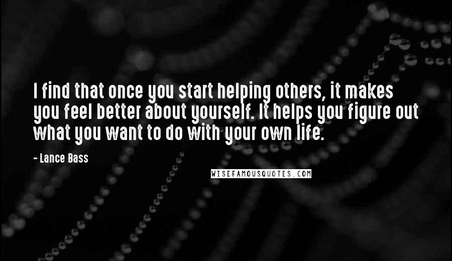 Lance Bass quotes: I find that once you start helping others, it makes you feel better about yourself. It helps you figure out what you want to do with your own life.