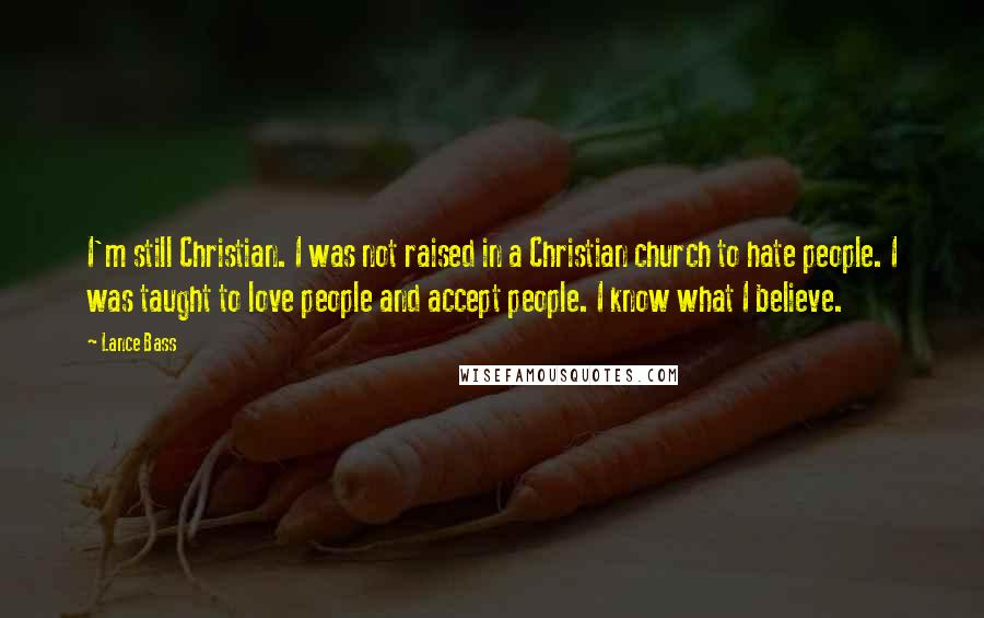 Lance Bass quotes: I'm still Christian. I was not raised in a Christian church to hate people. I was taught to love people and accept people. I know what I believe.