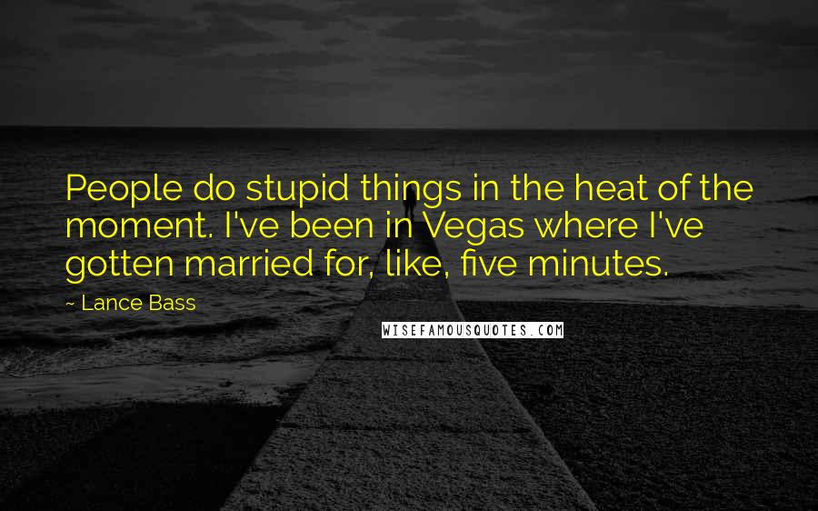 Lance Bass quotes: People do stupid things in the heat of the moment. I've been in Vegas where I've gotten married for, like, five minutes.