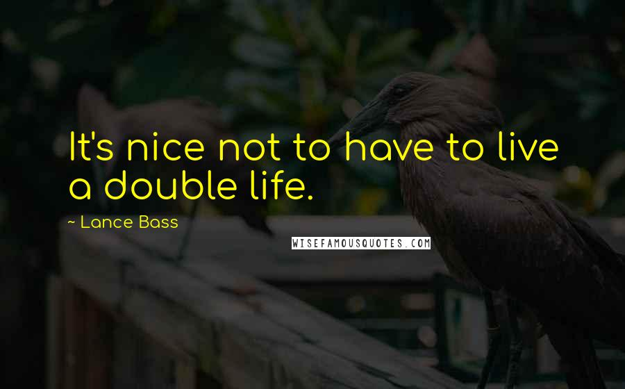 Lance Bass quotes: It's nice not to have to live a double life.