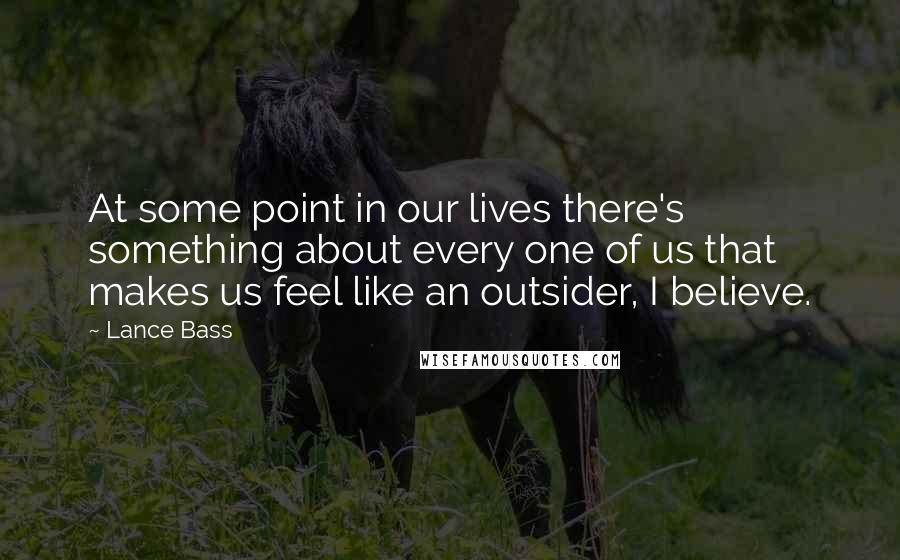 Lance Bass quotes: At some point in our lives there's something about every one of us that makes us feel like an outsider, I believe.