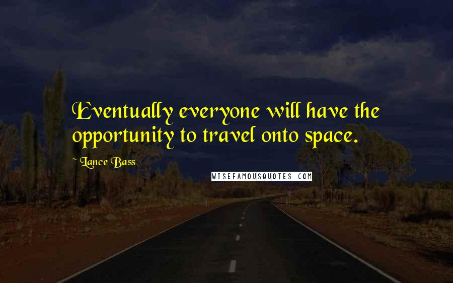 Lance Bass quotes: Eventually everyone will have the opportunity to travel onto space.