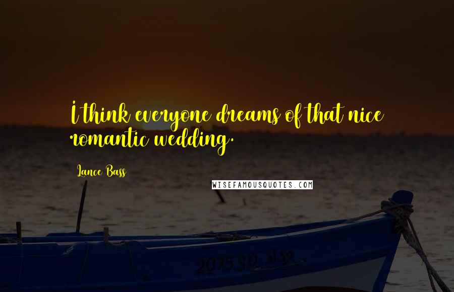 Lance Bass quotes: I think everyone dreams of that nice romantic wedding.