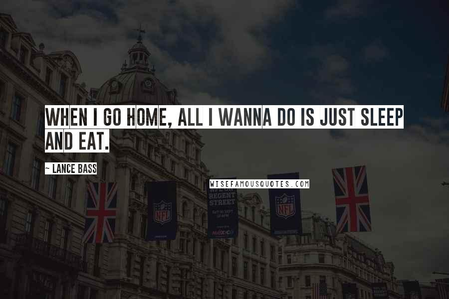 Lance Bass quotes: When I go home, all I wanna do is just sleep and eat.