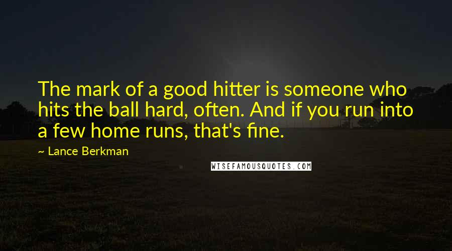 Lance Berkman quotes: The mark of a good hitter is someone who hits the ball hard, often. And if you run into a few home runs, that's fine.